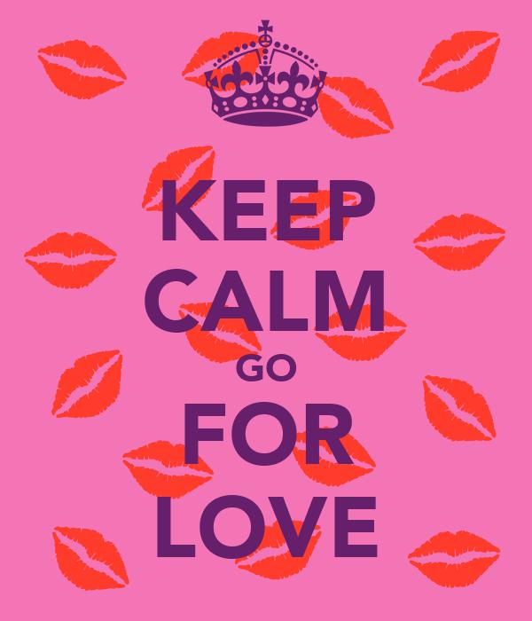 KEEP CALM GO FOR LOVE
