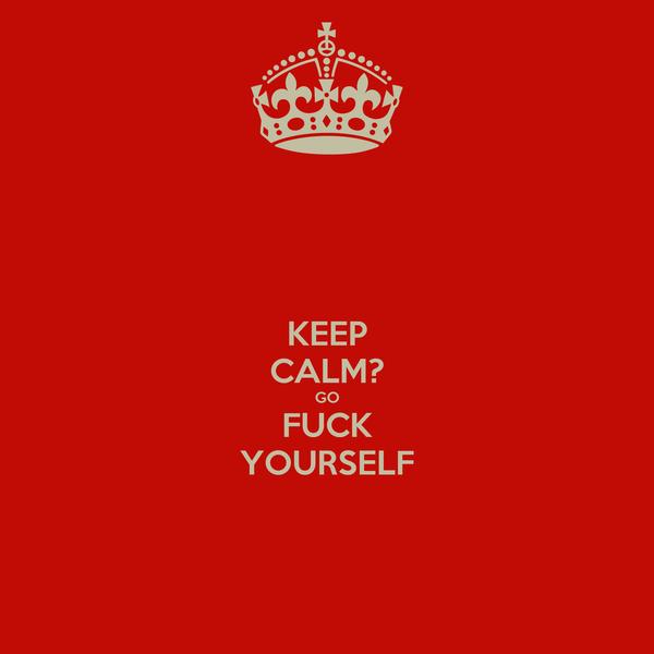 KEEP CALM? GO FUCK YOURSELF