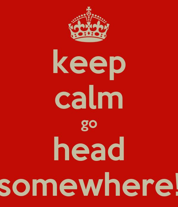 keep calm go head somewhere!