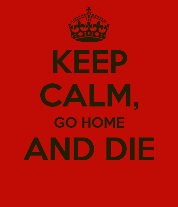 KEEP CALM, GO HOME AND DIE