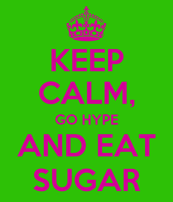 KEEP CALM, GO HYPE AND EAT SUGAR