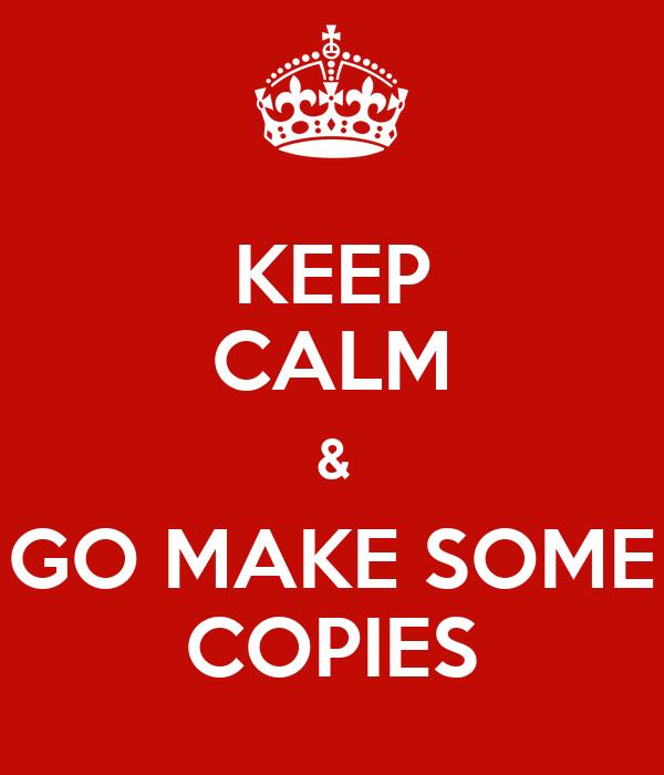 KEEP CALM & GO MAKE SOME COPIES