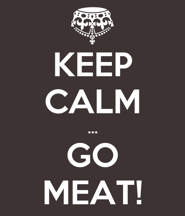 KEEP CALM ... GO MEAT!