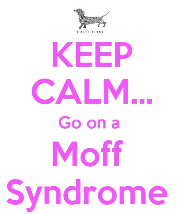 KEEP CALM... Go on a  Moff  Syndrome