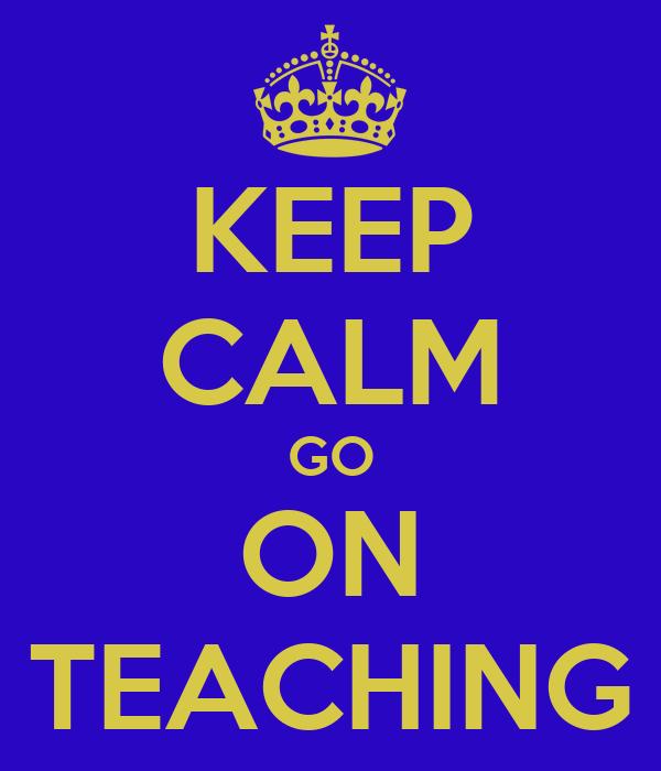 KEEP CALM GO ON TEACHING