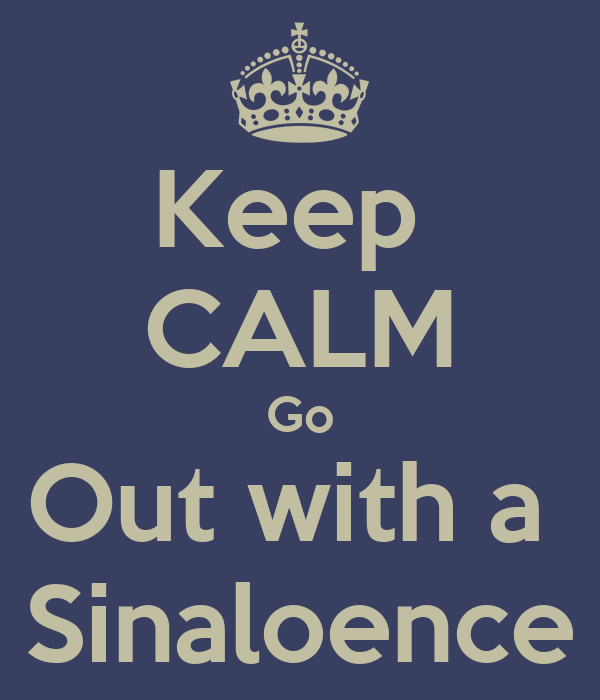 Keep  CALM Go Out with a  Sinaloence
