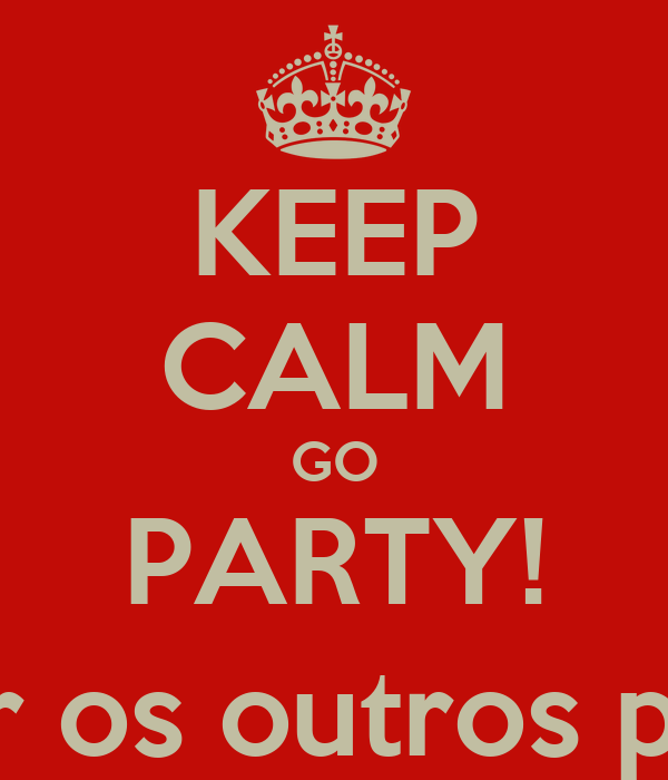 KEEP CALM GO PARTY! (e mandar os outros po c******)
