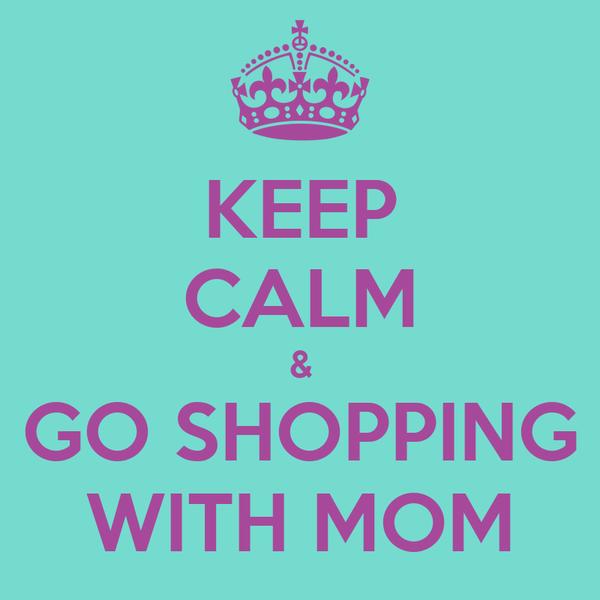 KEEP CALM & GO SHOPPING WITH MOM