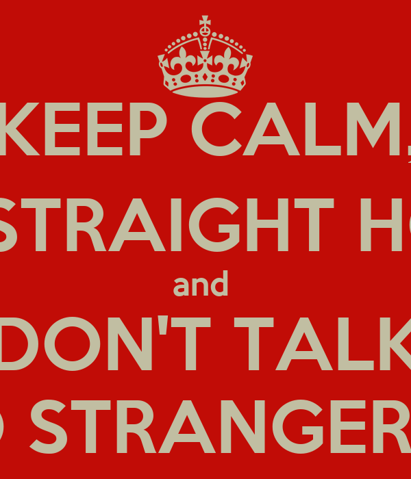KEEP CALM, GO STRAIGHT HOME and  DON'T TALK TO STRANGERS!!!