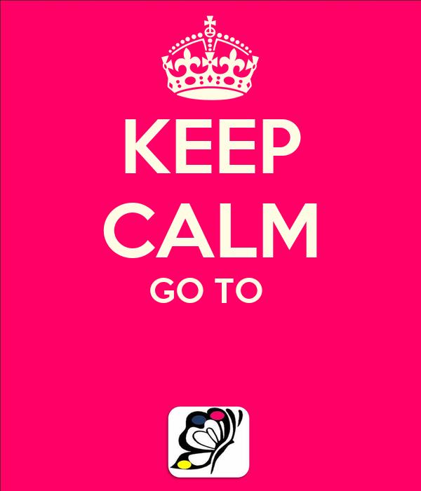 KEEP CALM GO TO