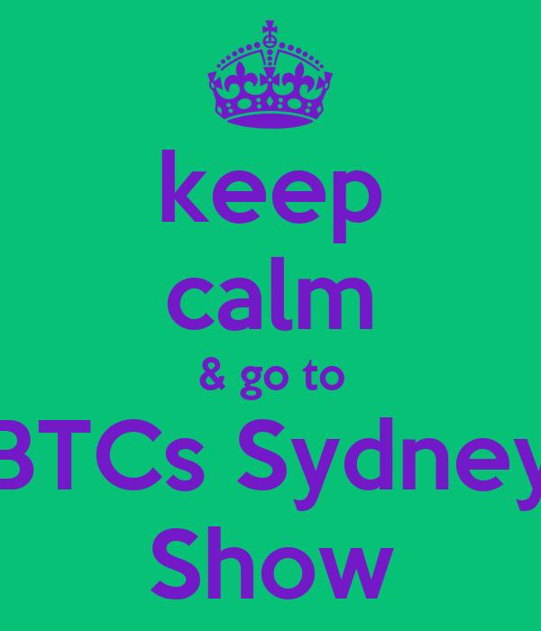 keep calm & go to BTCs Sydney Show