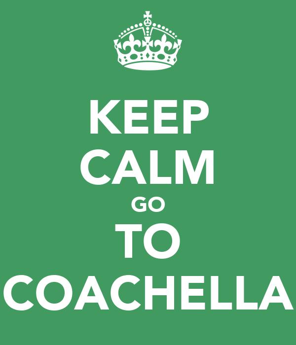 KEEP CALM GO TO COACHELLA