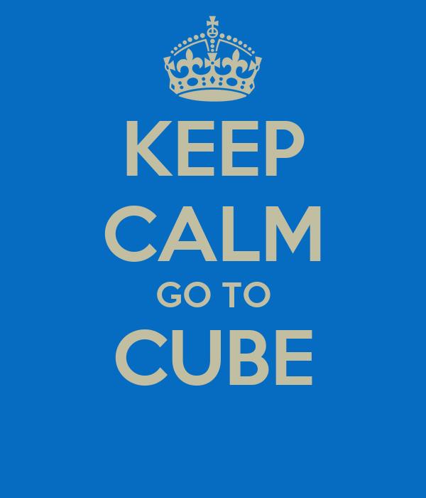 KEEP CALM GO TO CUBE