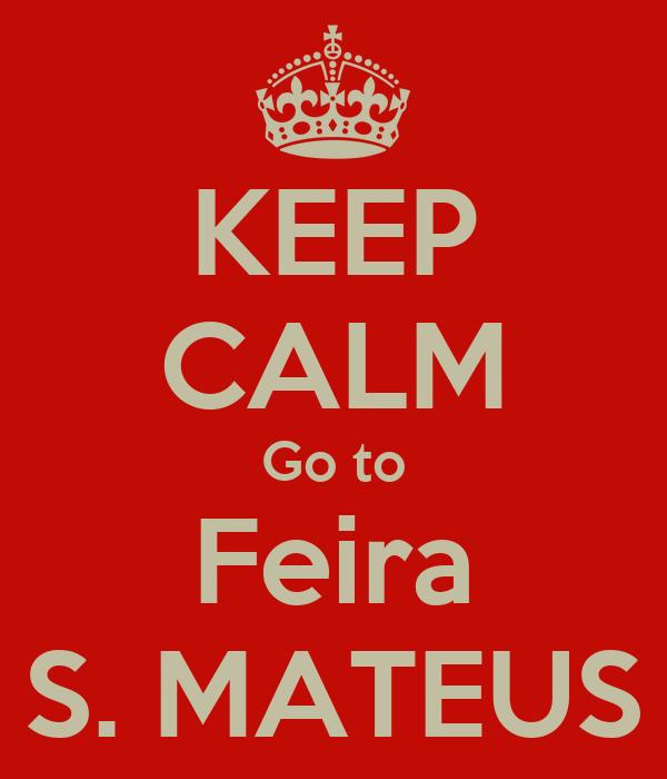 KEEP CALM Go to Feira S. MATEUS