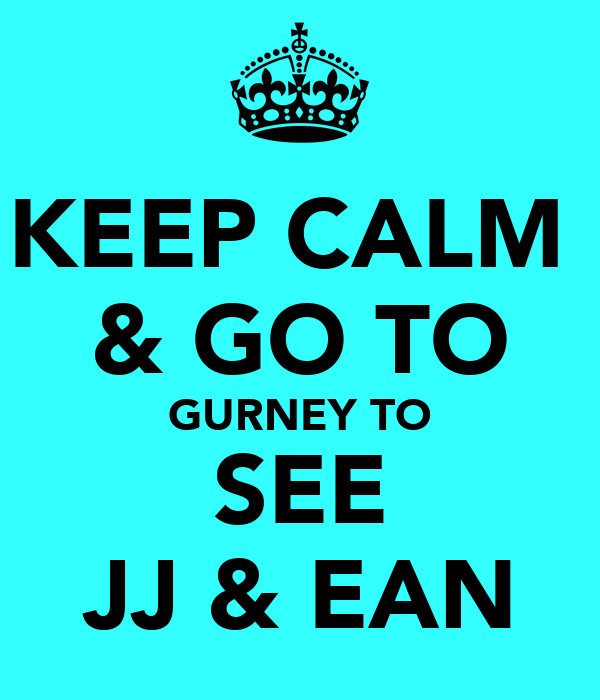 KEEP CALM  & GO TO GURNEY TO SEE JJ & EAN