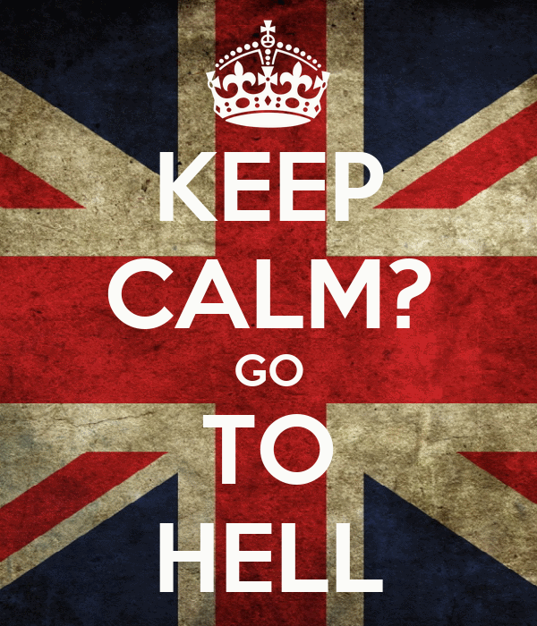 KEEP CALM? GO TO HELL