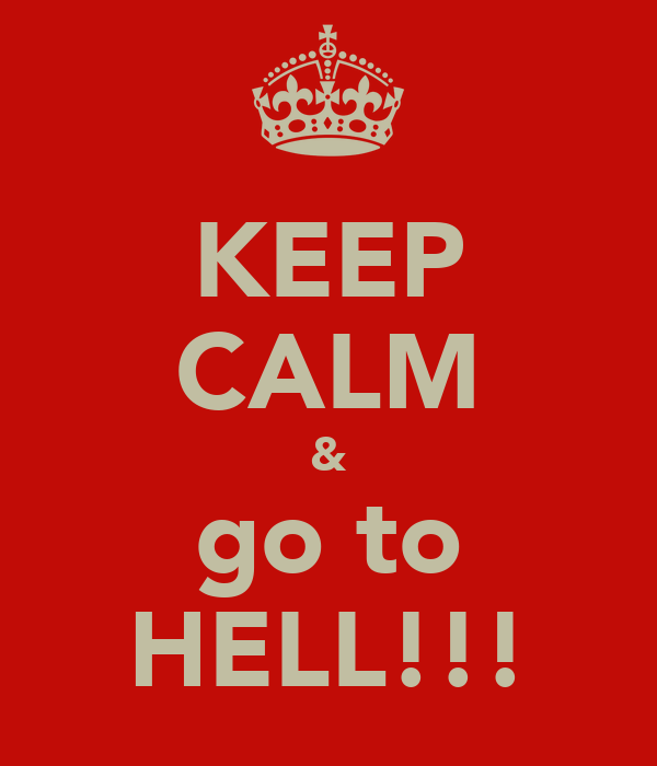 KEEP CALM & go to HELL!!!