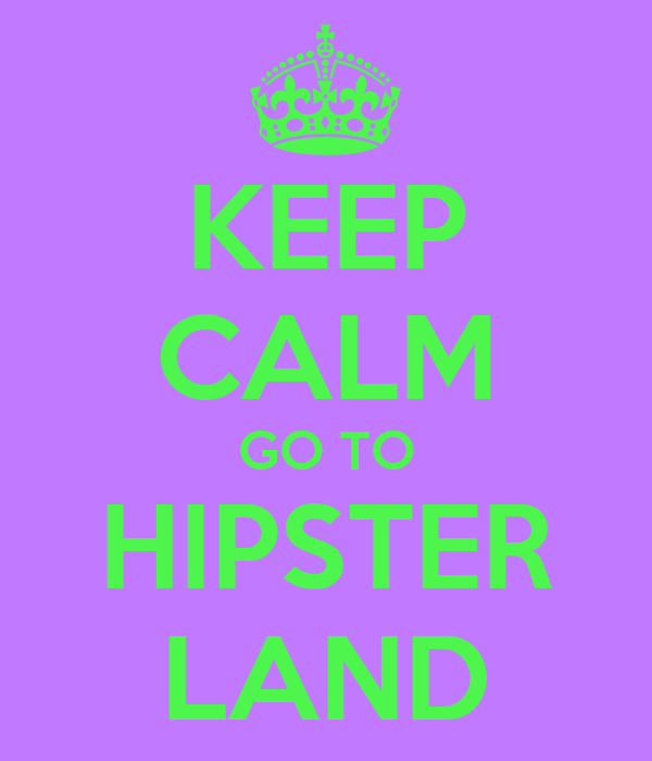 KEEP CALM GO TO HIPSTER LAND