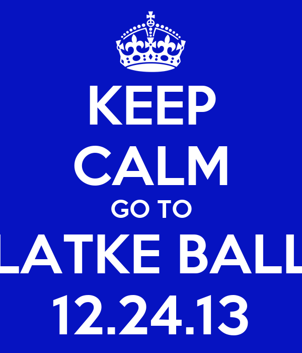 KEEP CALM GO TO LATKE BALL 12.24.13