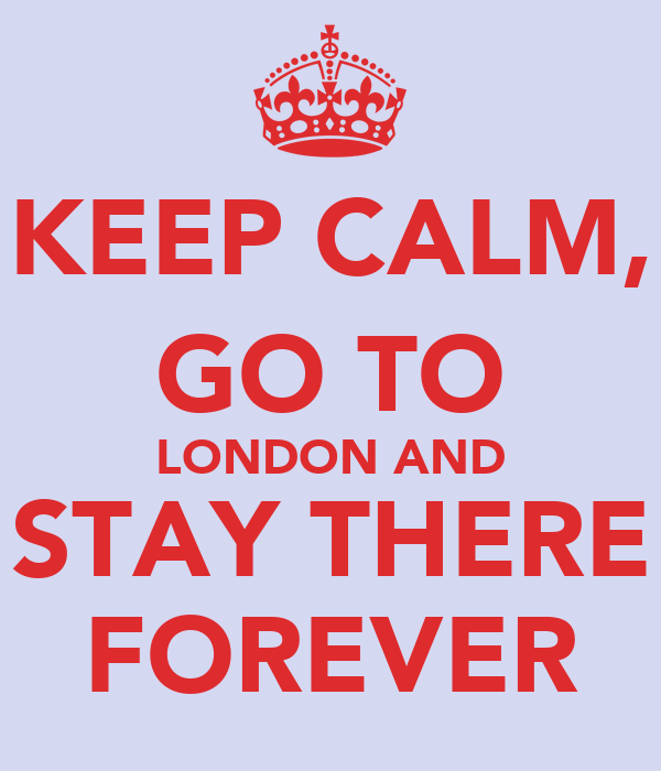 KEEP CALM, GO TO LONDON AND STAY THERE FOREVER