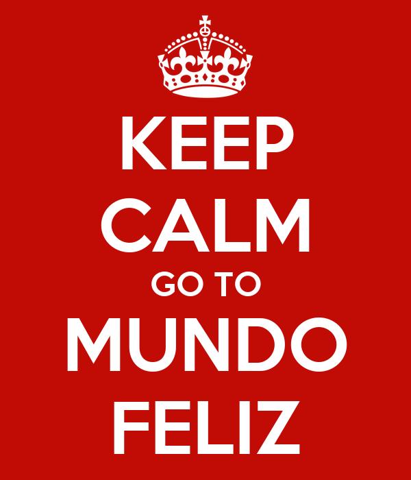 KEEP CALM GO TO MUNDO FELIZ