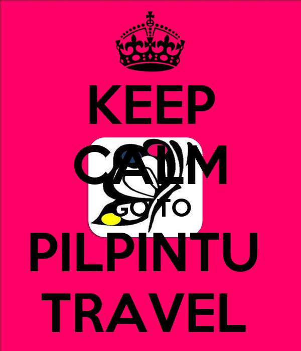 KEEP CALM  GO TO  PILPINTU  TRAVEL