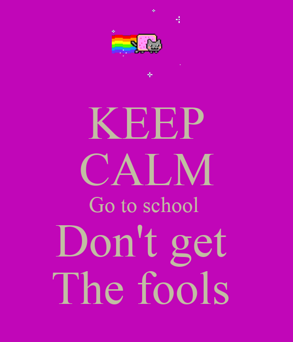 KEEP CALM Go to school  Don't get  The fools