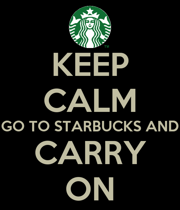 KEEP CALM GO TO STARBUCKS AND CARRY ON