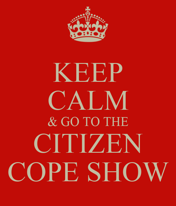 KEEP CALM & GO TO THE CITIZEN COPE SHOW