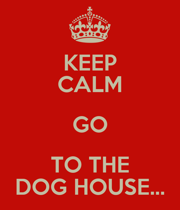 KEEP CALM GO TO THE DOG HOUSE...