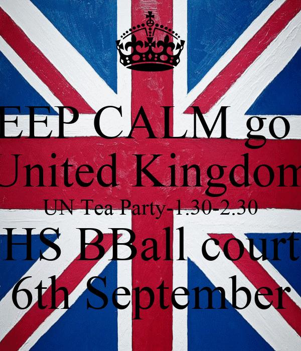 KEEP CALM go to United Kingdom UN Tea Party-1.30-2.30 HS BBall court 6th September