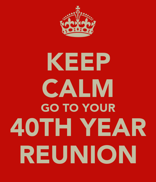 KEEP CALM GO TO YOUR 40TH YEAR REUNION