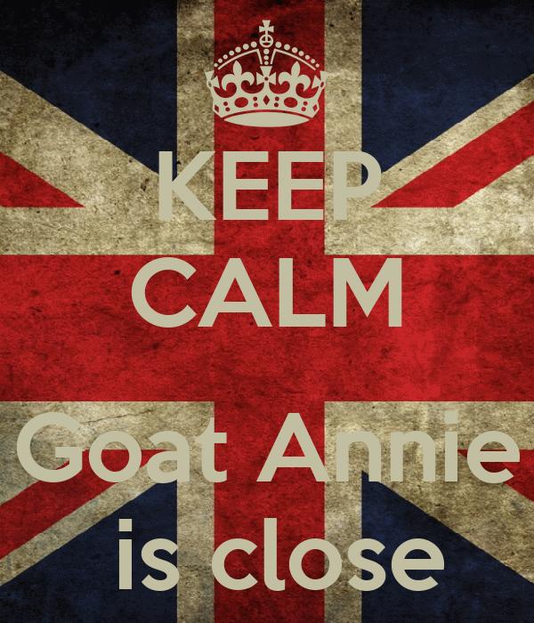 KEEP CALM  Goat Annie  is close