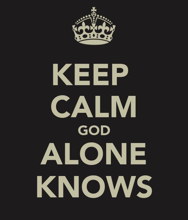 KEEP  CALM GOD ALONE KNOWS