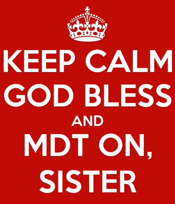 KEEP CALM GOD BLESS AND MDT ON, SISTER