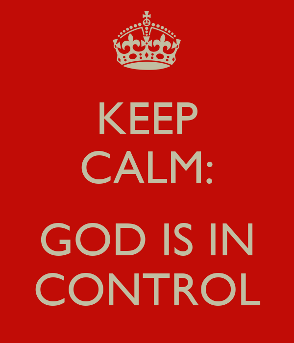 KEEP CALM:  GOD IS IN CONTROL