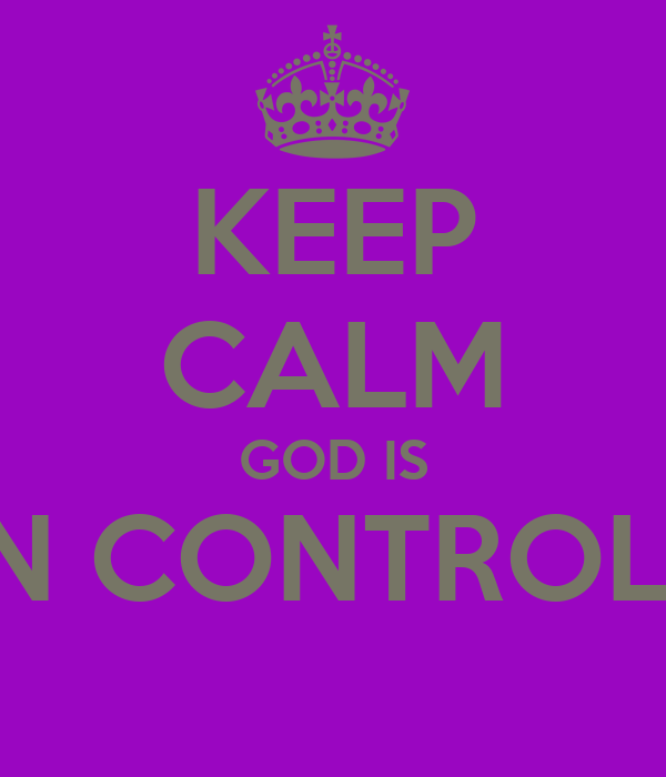 KEEP CALM GOD IS IN CONTROL!!