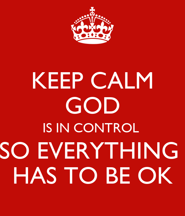 KEEP CALM GOD IS IN CONTROL  SO EVERYTHING  HAS TO BE OK