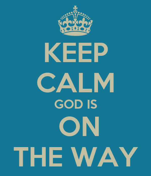 KEEP CALM GOD IS  ON THE WAY