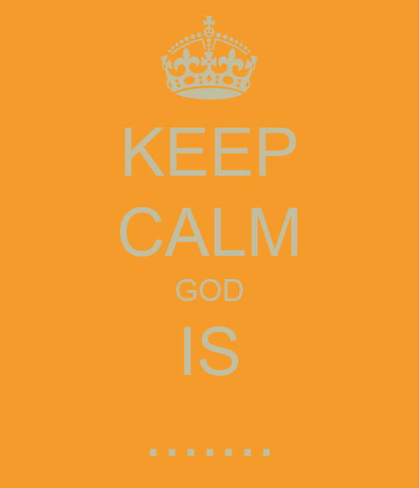 KEEP CALM GOD IS .......