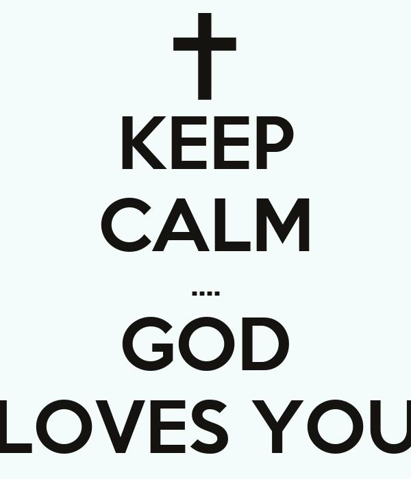KEEP CALM .... GOD LOVES YOU