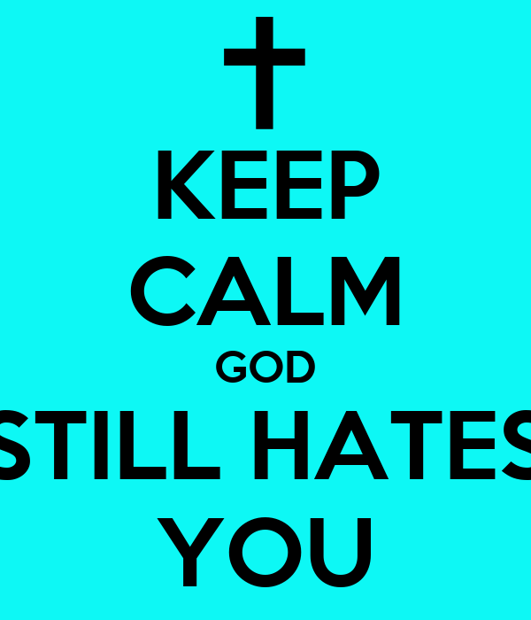 KEEP CALM GOD STILL HATES YOU