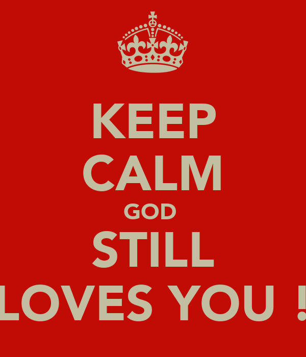 KEEP CALM GOD  STILL LOVES YOU !