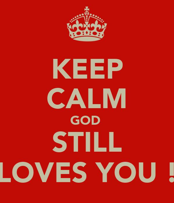KEEP CALM GOD  STILL LOVES YOU !