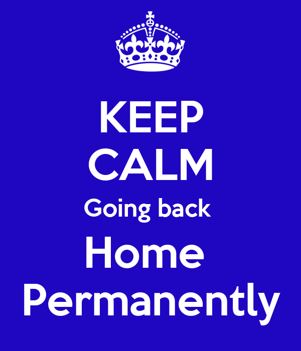 KEEP CALM Going back  Home  Permanently