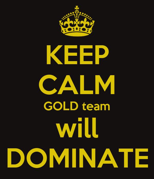 KEEP CALM GOLD team will DOMINATE