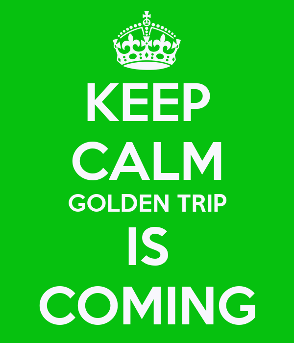 KEEP CALM GOLDEN TRIP IS COMING