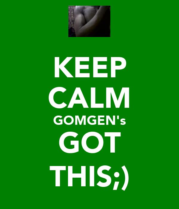 KEEP CALM GOMGEN's GOT THIS;)