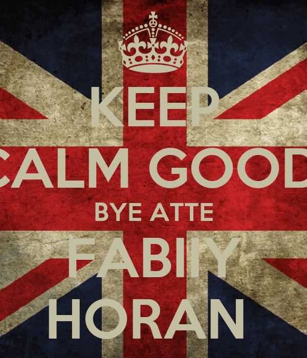KEEP CALM GOOD  BYE ATTE FABIIY HORAN