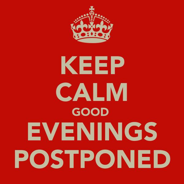 KEEP CALM GOOD  EVENINGS POSTPONED